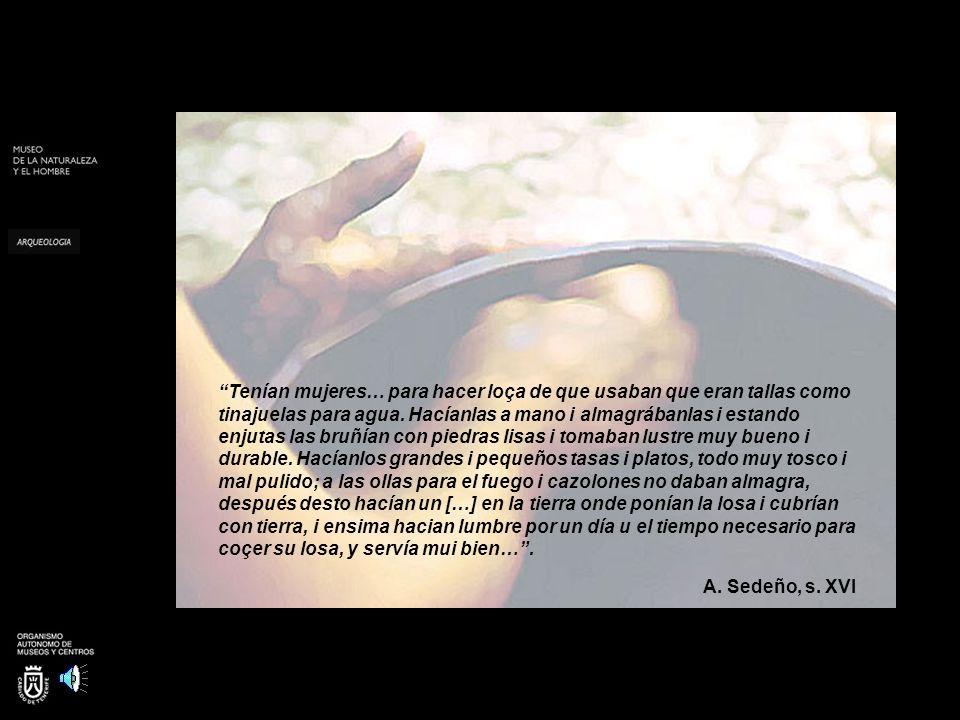Tenían mujeres… para hacer loça de que usaban que eran tallas como tinajuelas para agua. Hacíanlas a mano i almagrábanlas i estando enjutas las bruñían con piedras lisas i tomaban lustre muy bueno i durable. Hacíanlos grandes i pequeños tasas i platos, todo muy tosco i mal pulido; a las ollas para el fuego i cazolones no daban almagra, después desto hacían un […] en la tierra onde ponían la losa i cubrían con tierra, i ensima hacian lumbre por un día u el tiempo necesario para coçer su losa, y servía mui bien… .